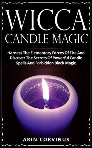 Wicca Candle Magic: Harness The Elementary Forces Of Fire And Discover The Secrets Of Powerful Candle Spells And Forbidden Black Magic on Kindle